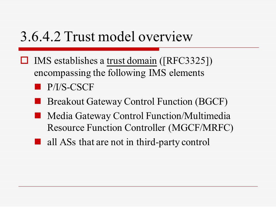 3.6.4.2 Trust model overview  IMS establishes a trust domain ([RFC3325]) encompassing the following IMS elements P/I/S-CSCF Breakout Gateway Control
