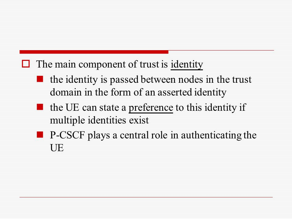  The main component of trust is identity the identity is passed between nodes in the trust domain in the form of an asserted identity the UE can stat