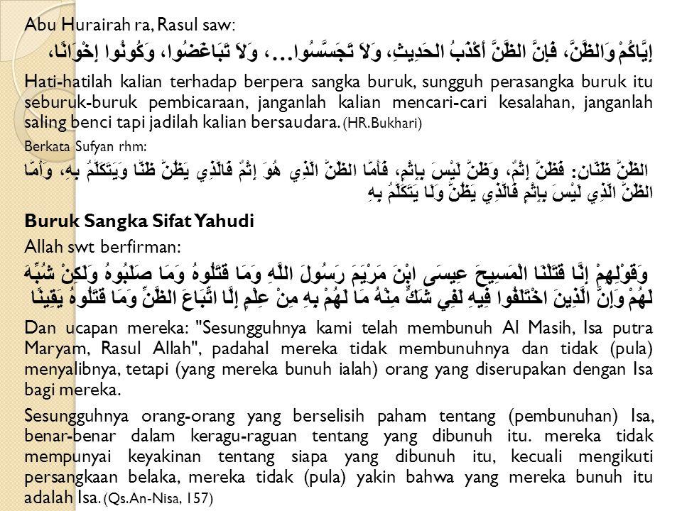 Abu Hurairah ra, Rasul saw : إِيَّاكُمْ وَالظَّنَّ، فَإِنَّ الظَّنَّ أَكْذَبُ الحَدِيثِ، وَلاَ تَجَسَّسُوا…، وَلاَ تَبَاغَضُوا، وَكُونُوا إِخْوَانًا، Hati-hatilah kalian terhadap berpera sangka buruk, sungguh perasangka buruk itu seburuk-buruk pembicaraan, janganlah kalian mencari-cari kesalahan, janganlah saling benci tapi jadilah kalian bersaudara.