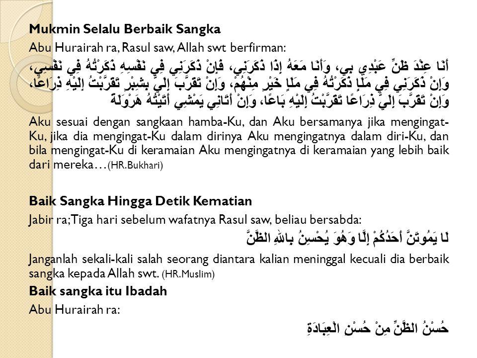 Mukmin Selalu Berbaik Sangka Abu Hurairah ra, Rasul saw, Allah swt berfirman: أَنَا عِنْدَ ظَنِّ عَبْدِي بِي، وَأَنَا مَعَهُ إِذَا ذَكَرَنِي، فَإِنْ ذَكَرَنِي فِي نَفْسِهِ ذَكَرْتُهُ فِي نَفْسِي، وَإِنْ ذَكَرَنِي فِي مَلَإٍ ذَكَرْتُهُ فِي مَلَإٍ خَيْرٍ مِنْهُمْ، وَإِنْ تَقَرَّبَ إِلَيَّ بِشِبْرٍ تَقَرَّبْتُ إِلَيْهِ ذِرَاعًا، وَإِنْ تَقَرَّبَ إِلَيَّ ذِرَاعًا تَقَرَّبْتُ إِلَيْهِ بَاعًا، وَإِنْ أَتَانِي يَمْشِي أَتَيْتُهُ هَرْوَلَةً Aku sesuai dengan sangkaan hamba-Ku, dan Aku bersamanya jika mengingat- Ku, jika dia mengingat-Ku dalam dirinya Aku mengingatnya dalam diri-Ku, dan bila mengingat-Ku di keramaian Aku mengingatnya di keramaian yang lebih baik dari mereka… (HR.Bukhari) Baik Sangka Hingga Detik Kematian Jabir ra; Tiga hari sebelum wafatnya Rasul saw, beliau bersabda: لَا يَمُوتَنَّ أَحَدُكُمْ إِلَّا وَهُوَ يُحْسِنُ بِاللهِ الظَّنَّ Janganlah sekali-kali salah seorang diantara kalian meninggal kecuali dia berbaik sangka kepada Allah swt.