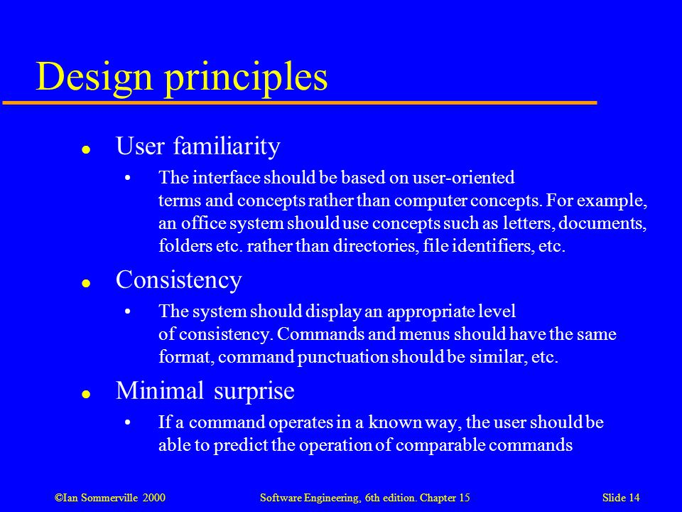 ©Ian Sommerville 2000 Software Engineering, 6th edition. Chapter 15Slide 14 Design principles l User familiarity The interface should be based on user