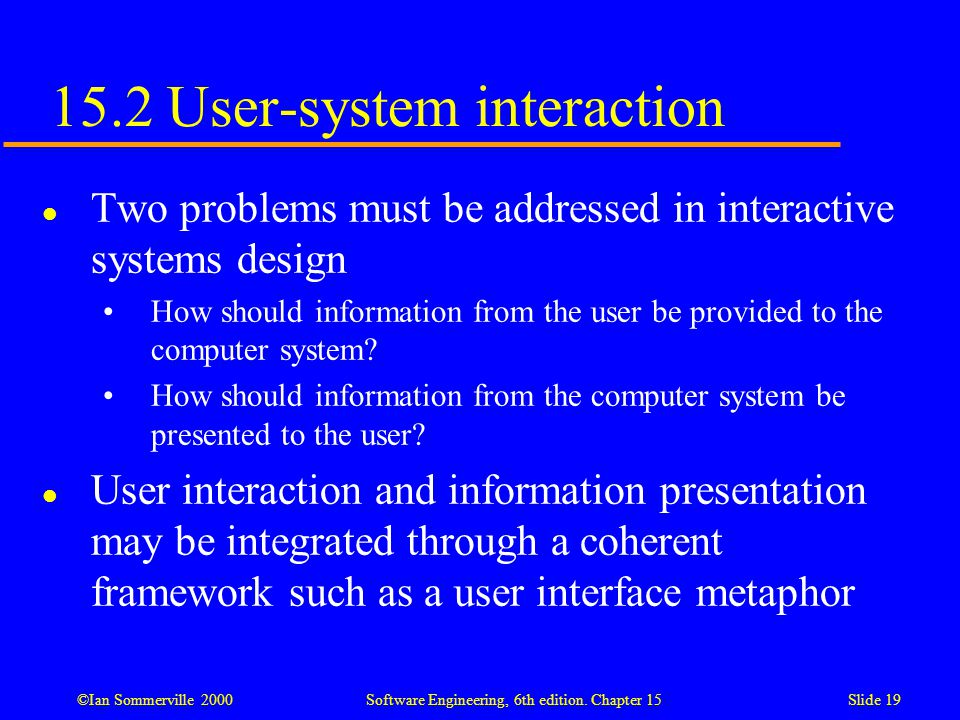 ©Ian Sommerville 2000 Software Engineering, 6th edition. Chapter 15Slide 19 15.2 User-system interaction l Two problems must be addressed in interacti