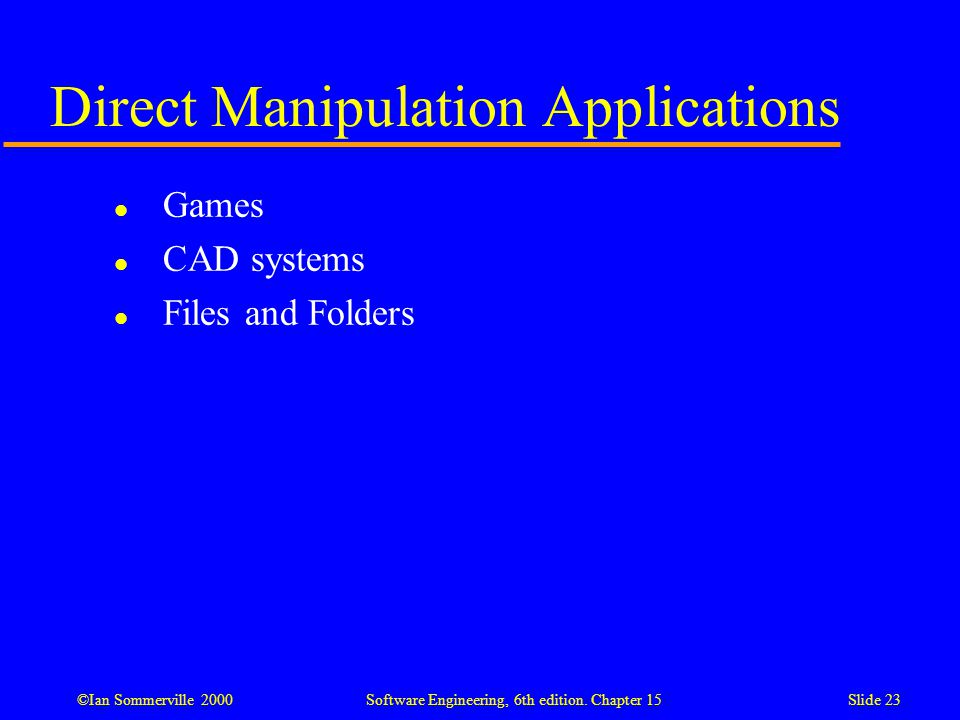 ©Ian Sommerville 2000 Software Engineering, 6th edition. Chapter 15Slide 23 Direct Manipulation Applications l Games l CAD systems l Files and Folders