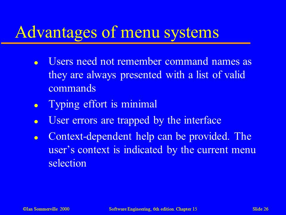 ©Ian Sommerville 2000 Software Engineering, 6th edition. Chapter 15Slide 26 Advantages of menu systems l Users need not remember command names as they