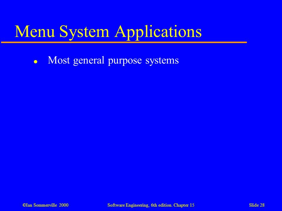 ©Ian Sommerville 2000 Software Engineering, 6th edition. Chapter 15Slide 28 Menu System Applications l Most general purpose systems
