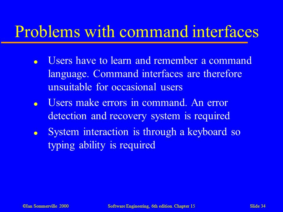 ©Ian Sommerville 2000 Software Engineering, 6th edition. Chapter 15Slide 34 Problems with command interfaces l Users have to learn and remember a comm