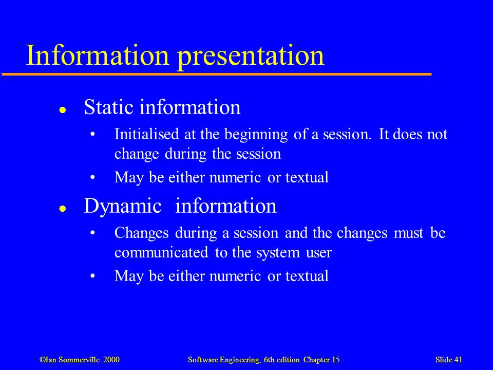 ©Ian Sommerville 2000 Software Engineering, 6th edition. Chapter 15Slide 41 Information presentation l Static information Initialised at the beginning