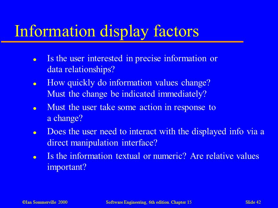 ©Ian Sommerville 2000 Software Engineering, 6th edition. Chapter 15Slide 42 Information display factors l Is the user interested in precise informatio