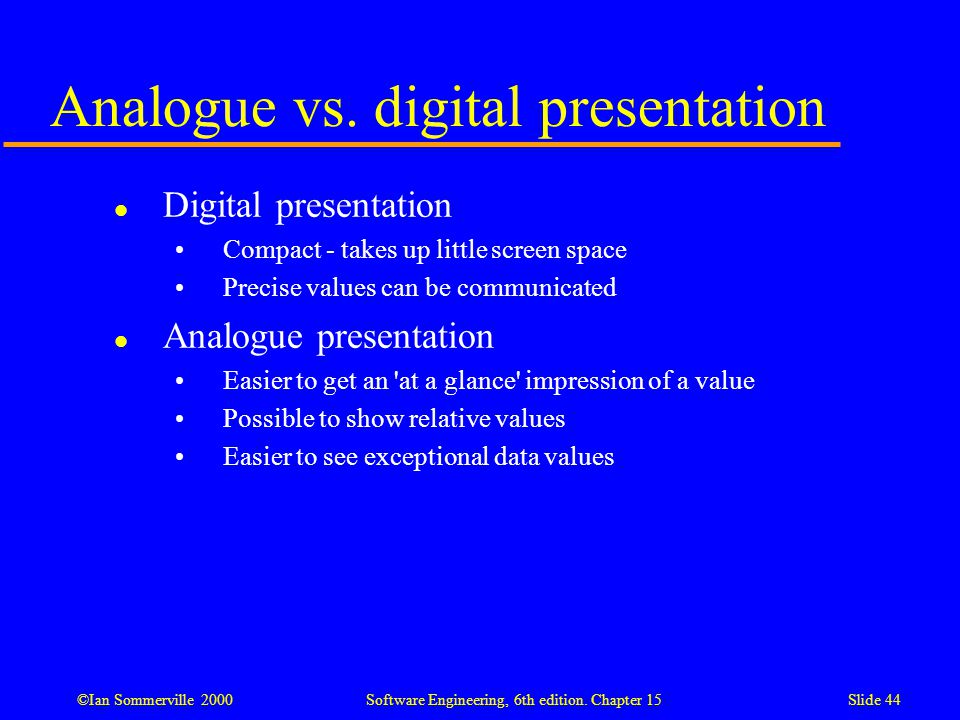 ©Ian Sommerville 2000 Software Engineering, 6th edition. Chapter 15Slide 44 Analogue vs. digital presentation l Digital presentation Compact - takes u