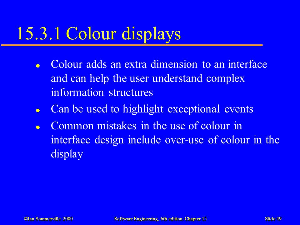 ©Ian Sommerville 2000 Software Engineering, 6th edition. Chapter 15Slide 49 15.3.1 Colour displays l Colour adds an extra dimension to an interface an