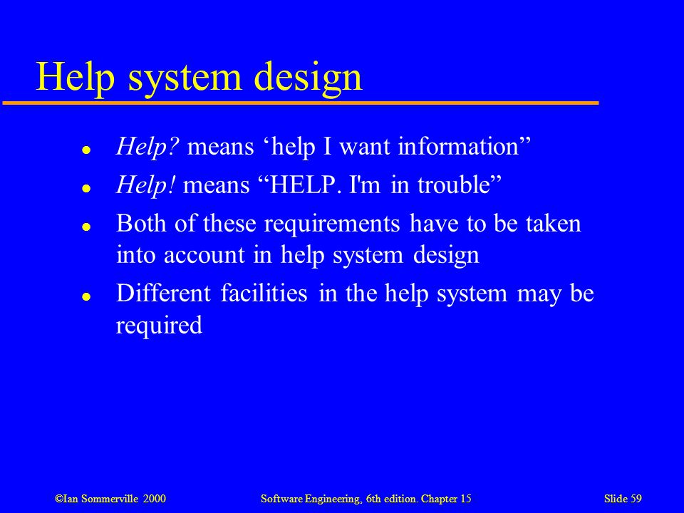 "©Ian Sommerville 2000 Software Engineering, 6th edition. Chapter 15Slide 59 Help system design l Help? means 'help I want information"" l Help! means """