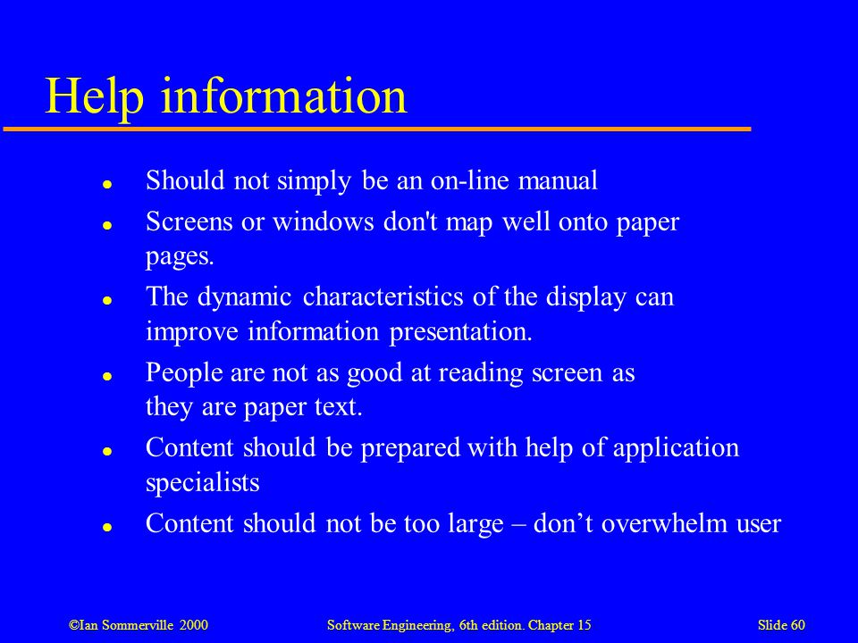 ©Ian Sommerville 2000 Software Engineering, 6th edition. Chapter 15Slide 60 Help information l Should not simply be an on-line manual l Screens or win
