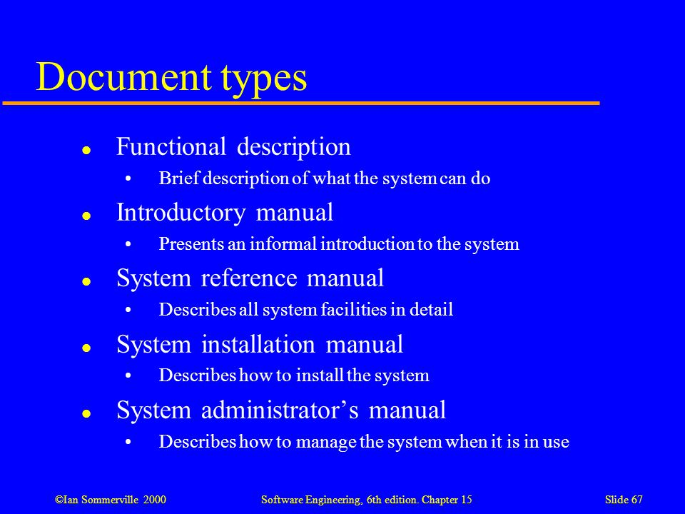 ©Ian Sommerville 2000 Software Engineering, 6th edition. Chapter 15Slide 67 Document types l Functional description Brief description of what the syst