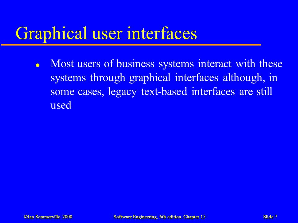 ©Ian Sommerville 2000 Software Engineering, 6th edition. Chapter 15Slide 7 Graphical user interfaces l Most users of business systems interact with th