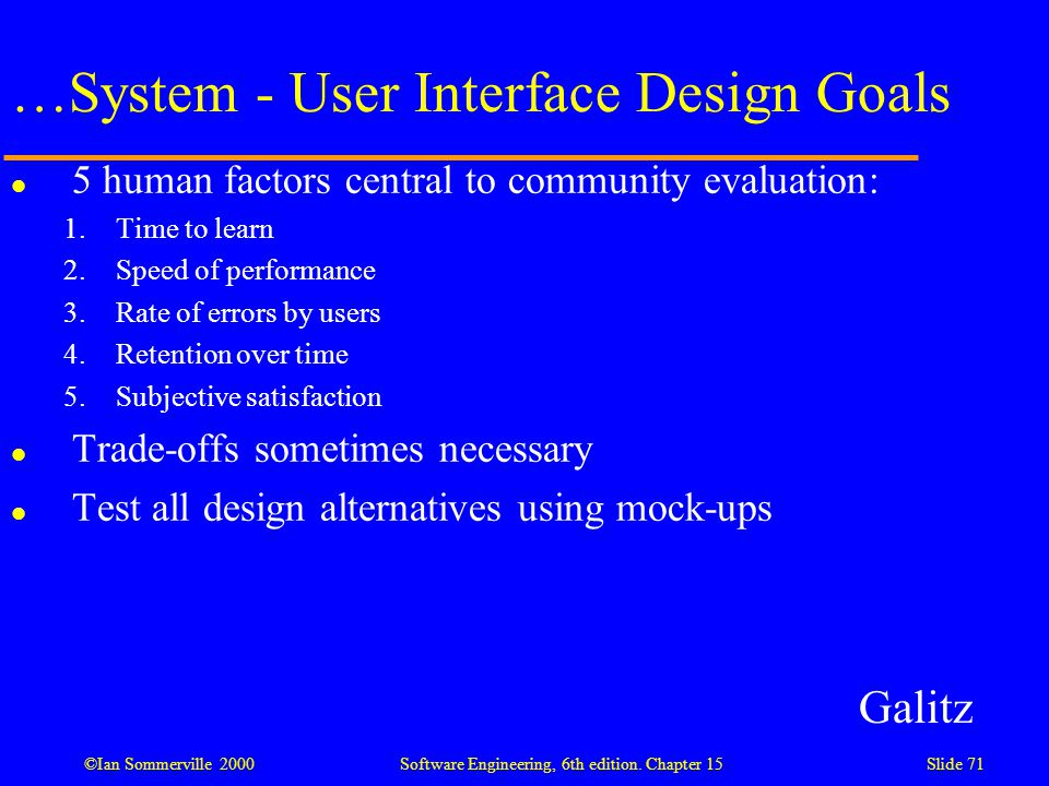 ©Ian Sommerville 2000 Software Engineering, 6th edition. Chapter 15Slide 71 …System - User Interface Design Goals l 5 human factors central to communi