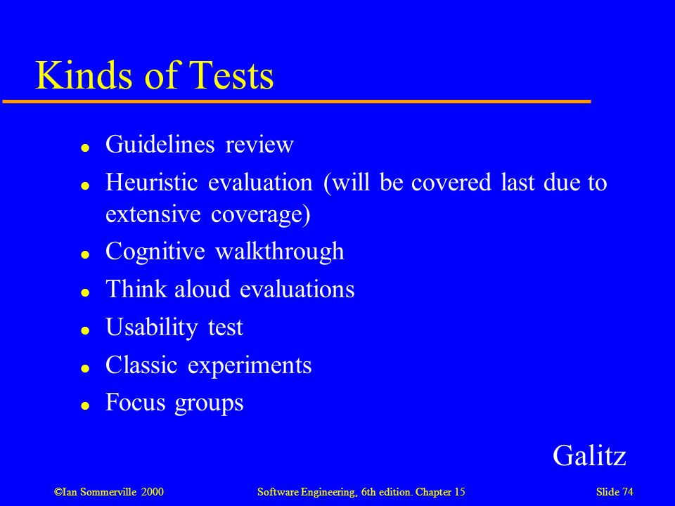 ©Ian Sommerville 2000 Software Engineering, 6th edition. Chapter 15Slide 74 Kinds of Tests l Guidelines review l Heuristic evaluation (will be covered