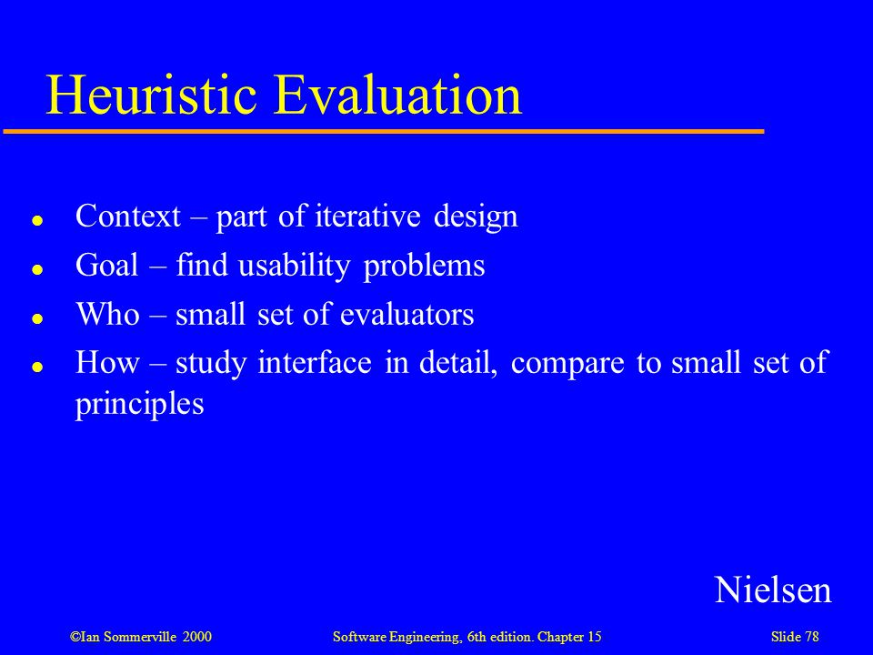 ©Ian Sommerville 2000 Software Engineering, 6th edition. Chapter 15Slide 78 Heuristic Evaluation l Context – part of iterative design l Goal – find us