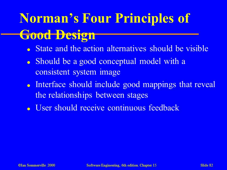 ©Ian Sommerville 2000 Software Engineering, 6th edition. Chapter 15Slide 82 Norman's Four Principles of Good Design l State and the action alternative