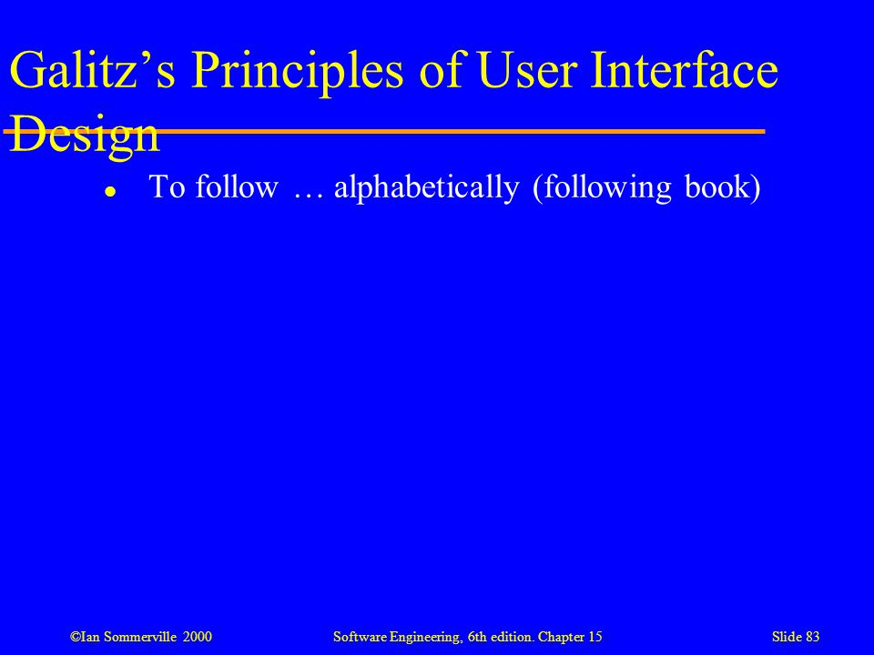 ©Ian Sommerville 2000 Software Engineering, 6th edition. Chapter 15Slide 83 Galitz's Principles of User Interface Design l To follow … alphabetically