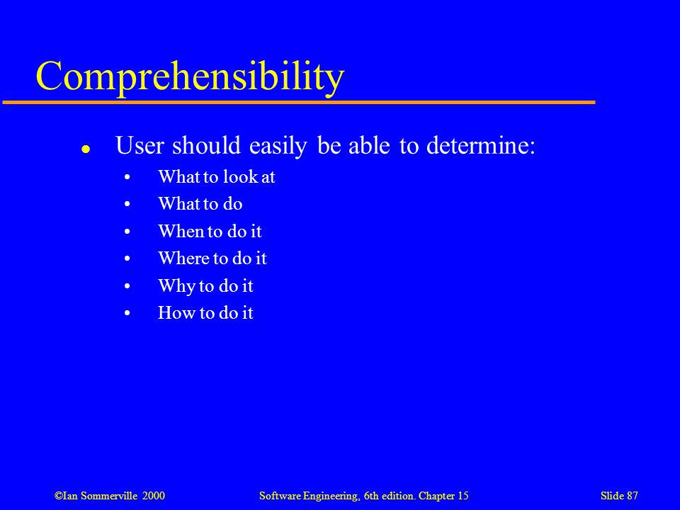 ©Ian Sommerville 2000 Software Engineering, 6th edition. Chapter 15Slide 87 Comprehensibility l User should easily be able to determine: What to look