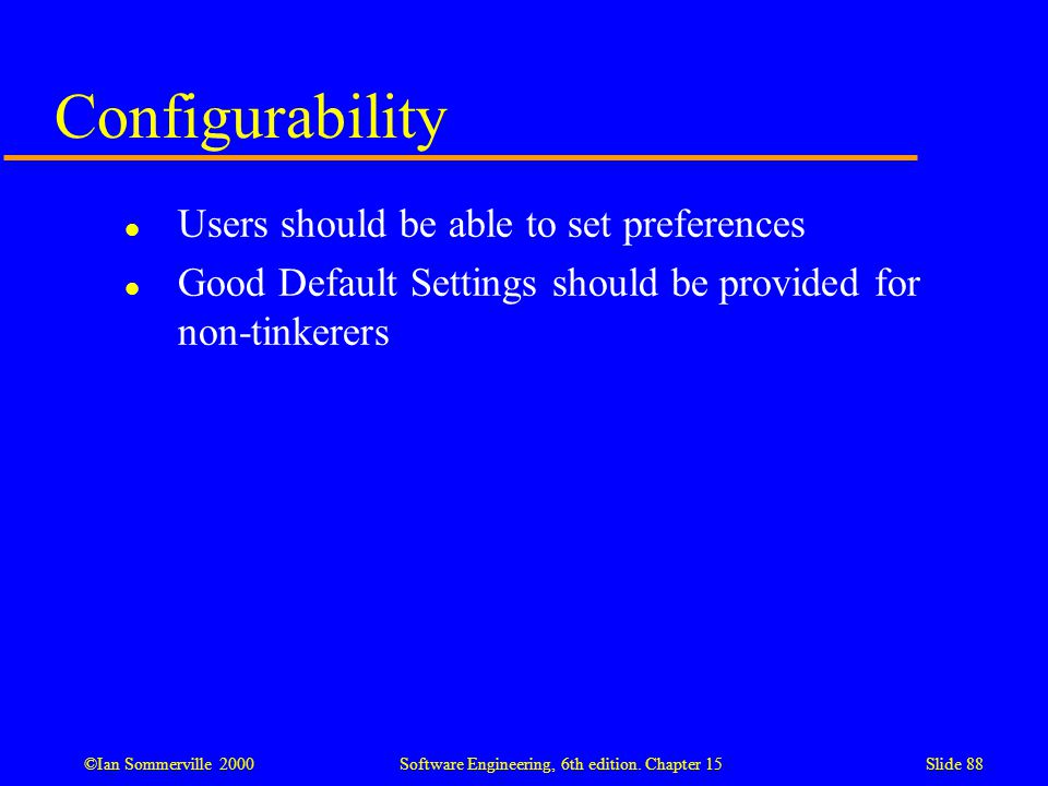 ©Ian Sommerville 2000 Software Engineering, 6th edition. Chapter 15Slide 88 Configurability l Users should be able to set preferences l Good Default S