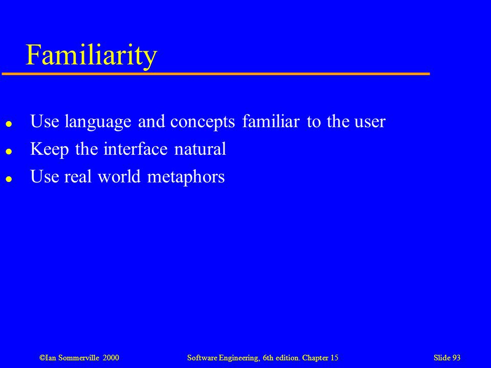 ©Ian Sommerville 2000 Software Engineering, 6th edition. Chapter 15Slide 93 Familiarity l Use language and concepts familiar to the user l Keep the in