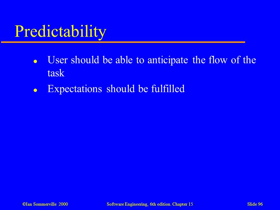 ©Ian Sommerville 2000 Software Engineering, 6th edition. Chapter 15Slide 96 Predictability l User should be able to anticipate the flow of the task l