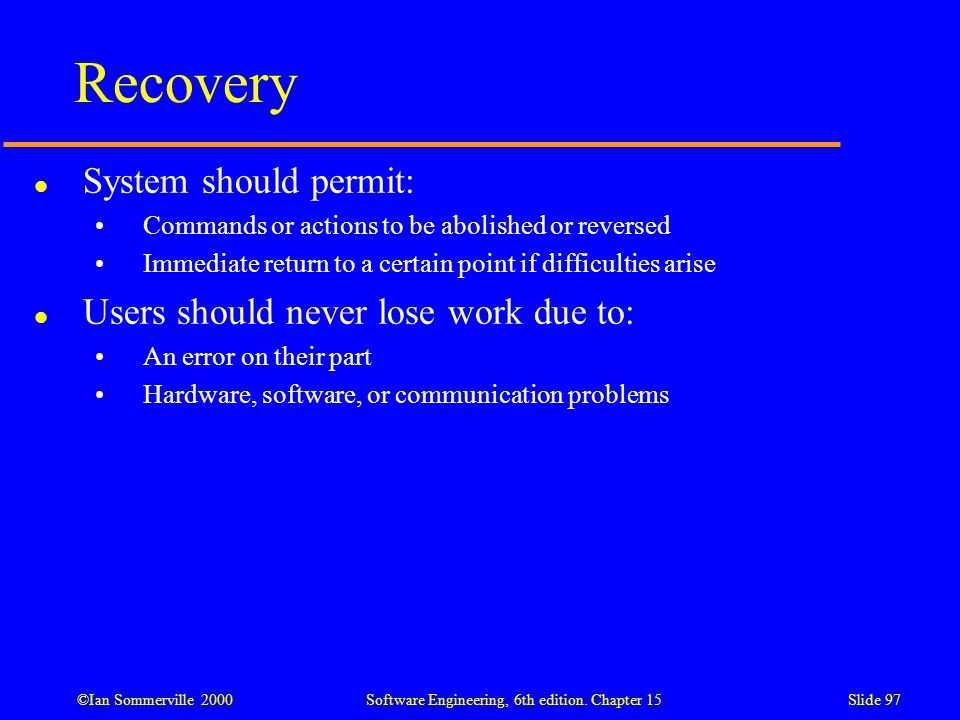 ©Ian Sommerville 2000 Software Engineering, 6th edition. Chapter 15Slide 97 Recovery l System should permit: Commands or actions to be abolished or re