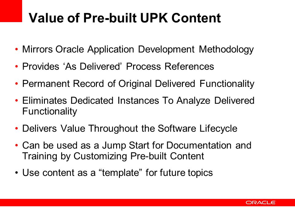 Value of Pre-built UPK Content Mirrors Oracle Application Development Methodology Provides 'As Delivered' Process References Permanent Record of Origi