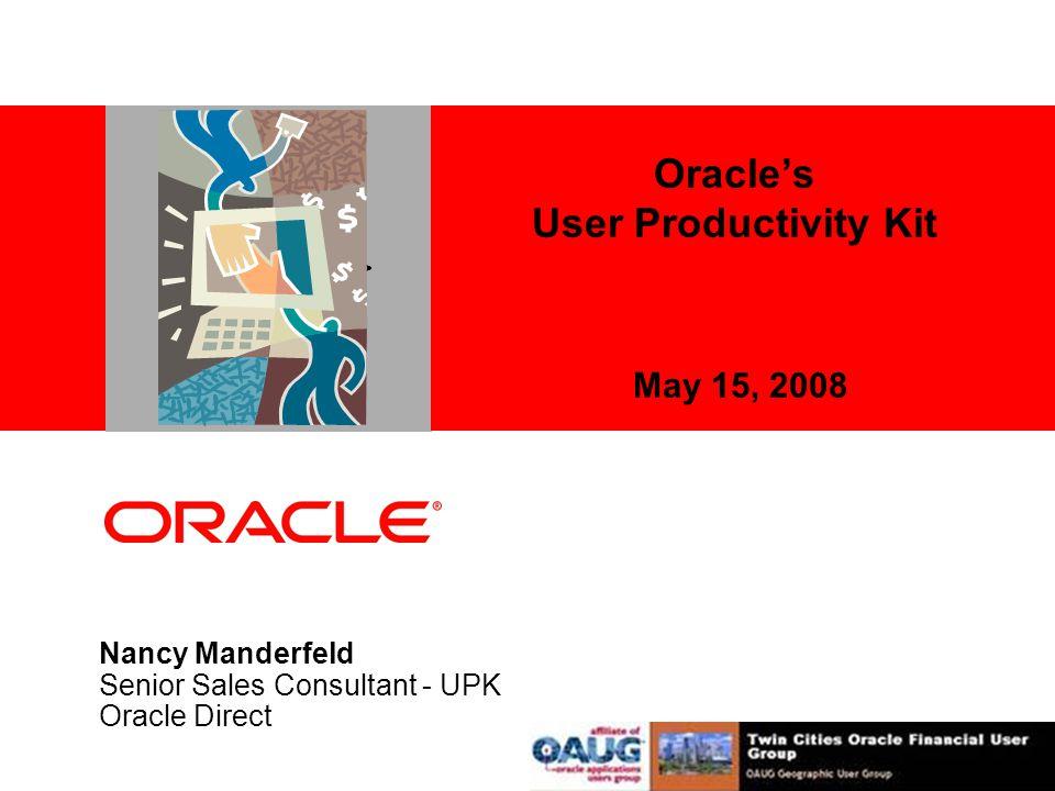 Oracle's User Productivity Kit May 15, 2008 Nancy Manderfeld Senior Sales Consultant - UPK Oracle Direct