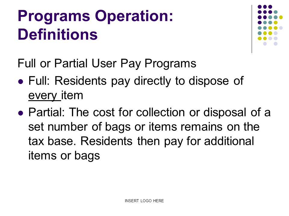 INSERT LOGO HERE Programs Operation: Definitions Full or Partial User Pay Programs Full: Residents pay directly to dispose of every item Partial: The cost for collection or disposal of a set number of bags or items remains on the tax base.