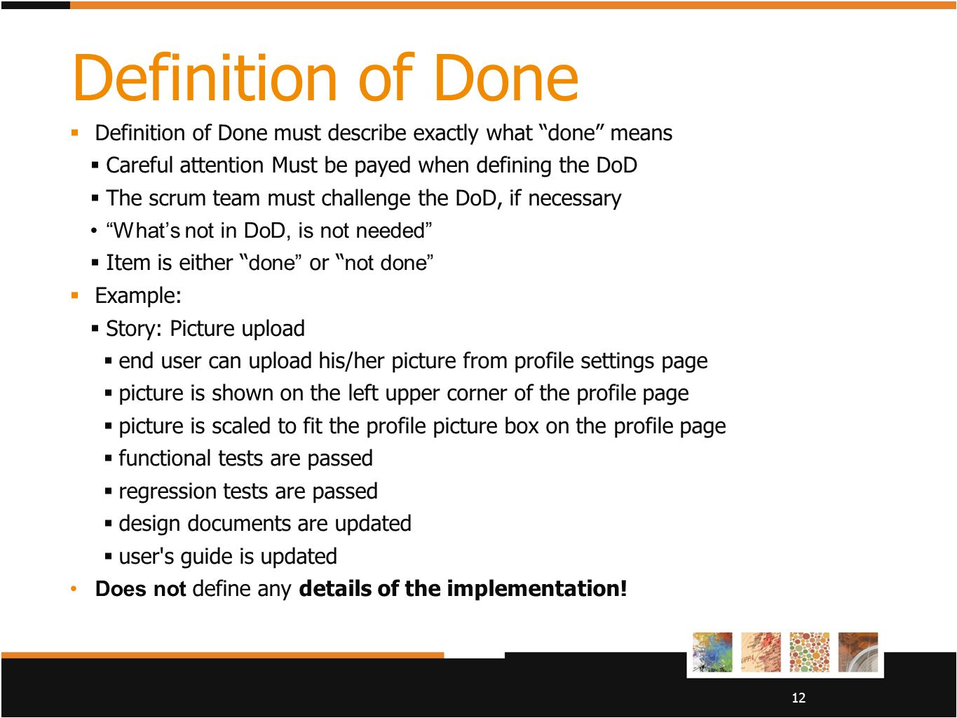 "12 Definition of Done  Definition of Done must describe exactly what ""done"" means  Careful attention Must be payed when defining the DoD  The scrum"