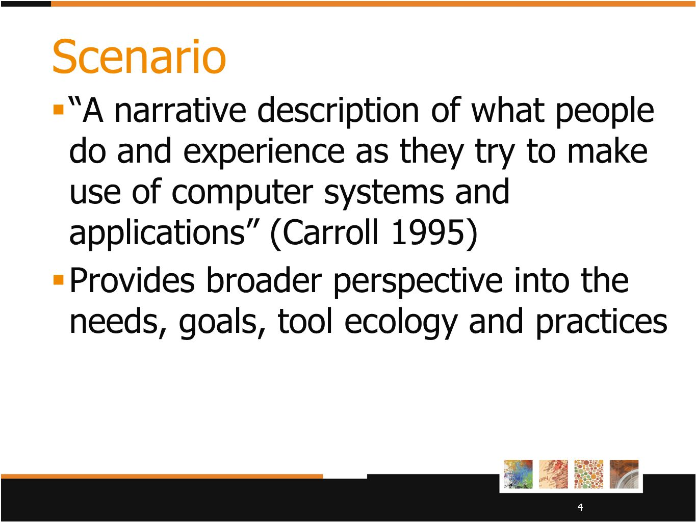 "4 Scenario  ""A narrative description of what people do and experience as they try to make use of computer systems and applications"" (Carroll 1995) "