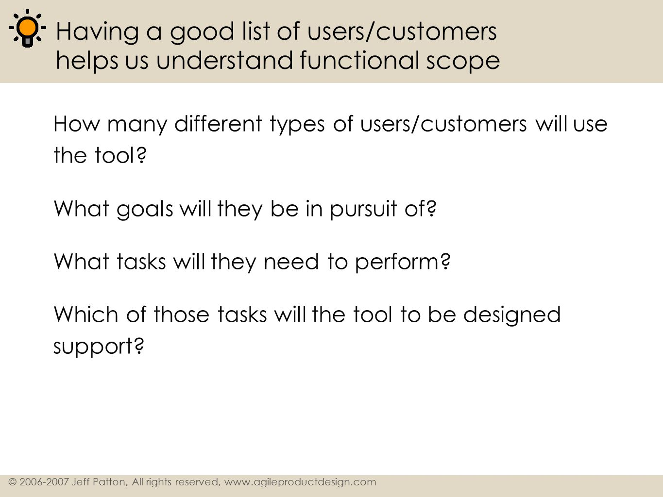 7 © 2006-2007 Jeff Patton, All rights reserved, www.agileproductdesign.com Profile users/customers to identify relevant characteristics about them To help understanding the characteristics of users/customers that might have bearing on the design, construct a profile containing information about the type of user relevant to the tool being created.