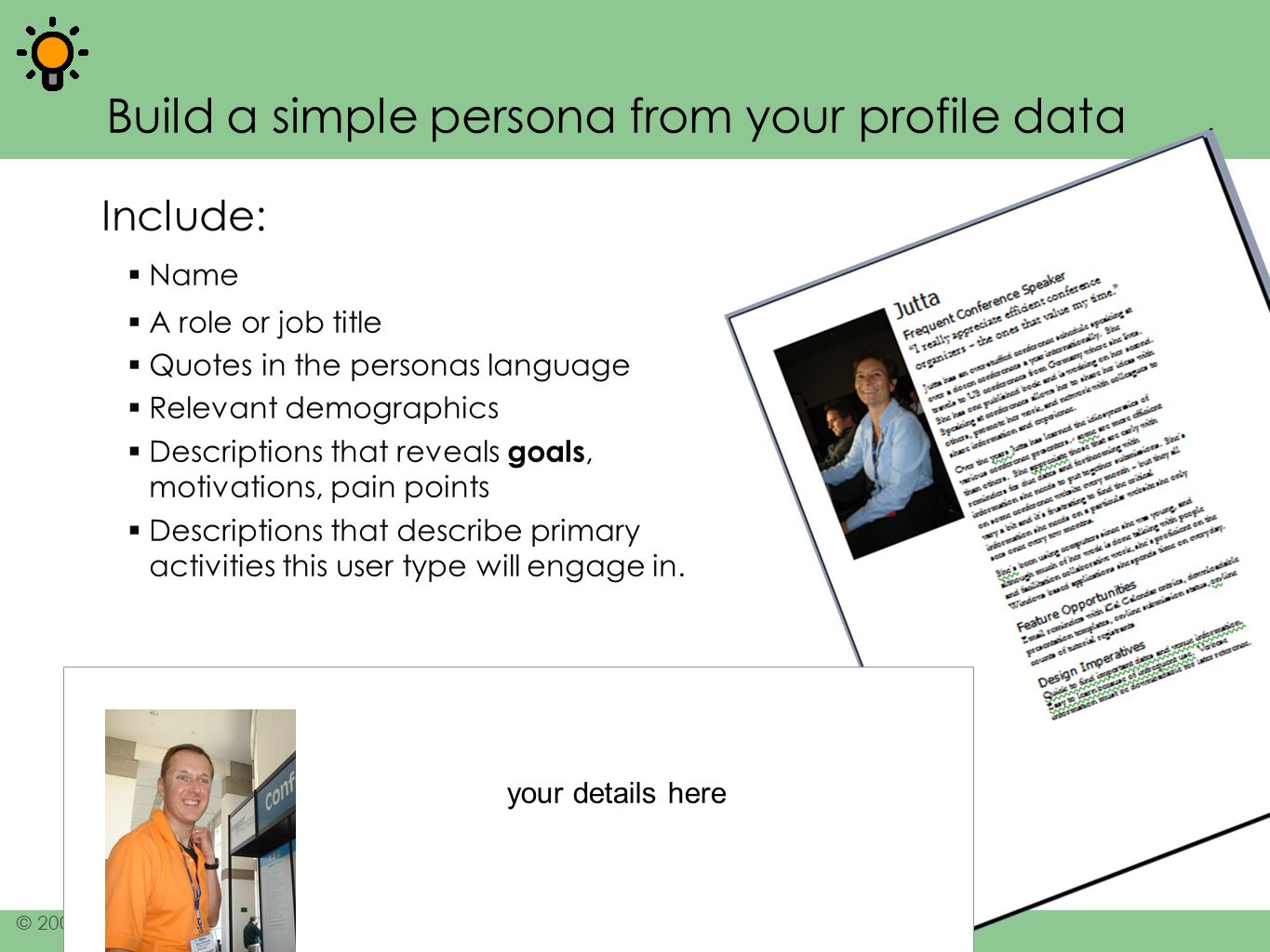 8 © 2006-2007 Jeff Patton, All rights reserved, www.agileproductdesign.com Build a simple persona from your profile data Include:  Name  A role or j