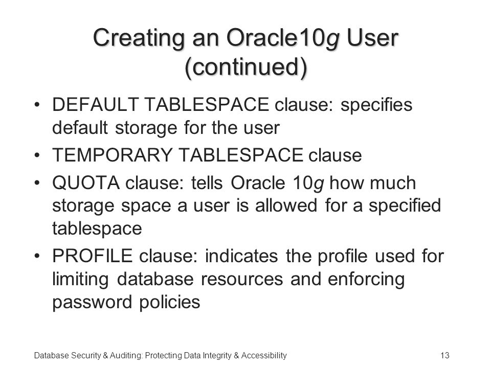 Database Security & Auditing: Protecting Data Integrity & Accessibility13 Creating an Oracle10g User (continued) DEFAULT TABLESPACE clause: specifies default storage for the user TEMPORARY TABLESPACE clause QUOTA clause: tells Oracle 10g how much storage space a user is allowed for a specified tablespace PROFILE clause: indicates the profile used for limiting database resources and enforcing password policies