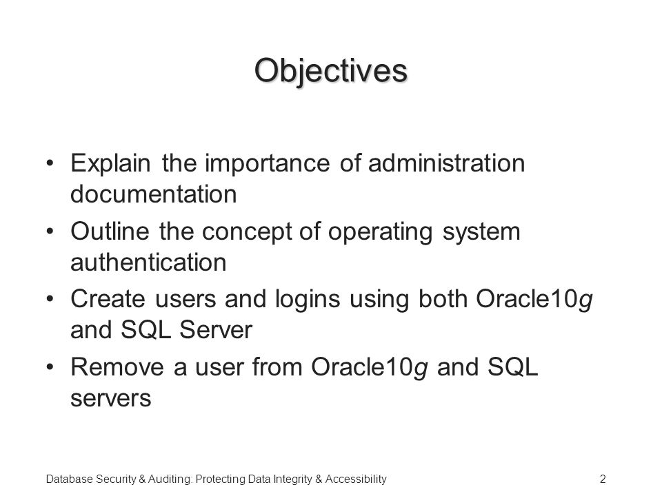 Database Security & Auditing: Protecting Data Integrity & Accessibility2 Objectives Explain the importance of administration documentation Outline the concept of operating system authentication Create users and logins using both Oracle10g and SQL Server Remove a user from Oracle10g and SQL servers