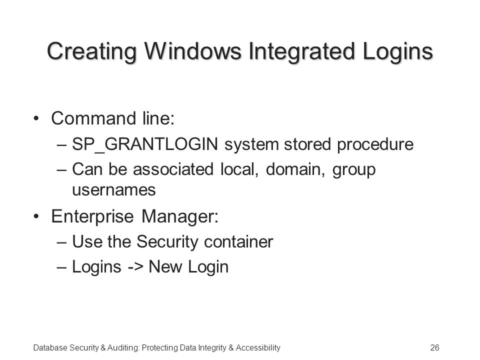 Database Security & Auditing: Protecting Data Integrity & Accessibility26 Creating Windows Integrated Logins Command line: –SP_GRANTLOGIN system stored procedure –Can be associated local, domain, group usernames Enterprise Manager: –Use the Security container –Logins -> New Login