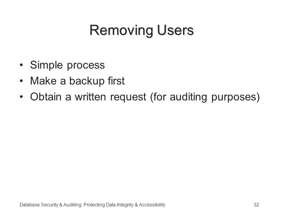 Database Security & Auditing: Protecting Data Integrity & Accessibility32 Removing Users Simple process Make a backup first Obtain a written request (for auditing purposes)