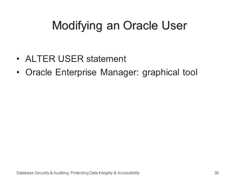 Database Security & Auditing: Protecting Data Integrity & Accessibility36 Modifying an Oracle User ALTER USER statement Oracle Enterprise Manager: graphical tool