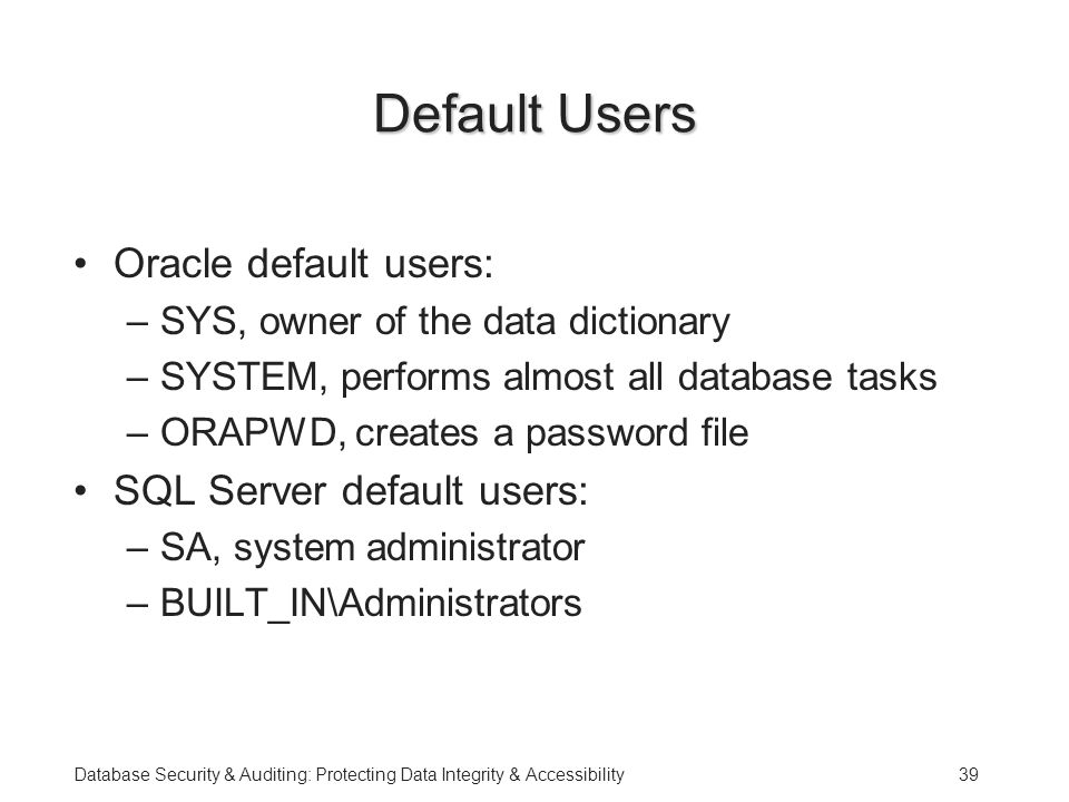 Database Security & Auditing: Protecting Data Integrity & Accessibility39 Default Users Oracle default users: –SYS, owner of the data dictionary –SYSTEM, performs almost all database tasks –ORAPWD, creates a password file SQL Server default users: –SA, system administrator –BUILT_IN\Administrators