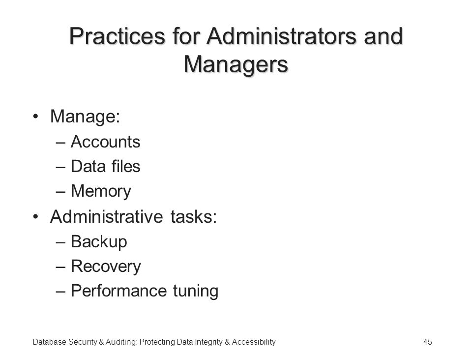 Database Security & Auditing: Protecting Data Integrity & Accessibility45 Practices for Administrators and Managers Manage: –Accounts –Data files –Memory Administrative tasks: –Backup –Recovery –Performance tuning