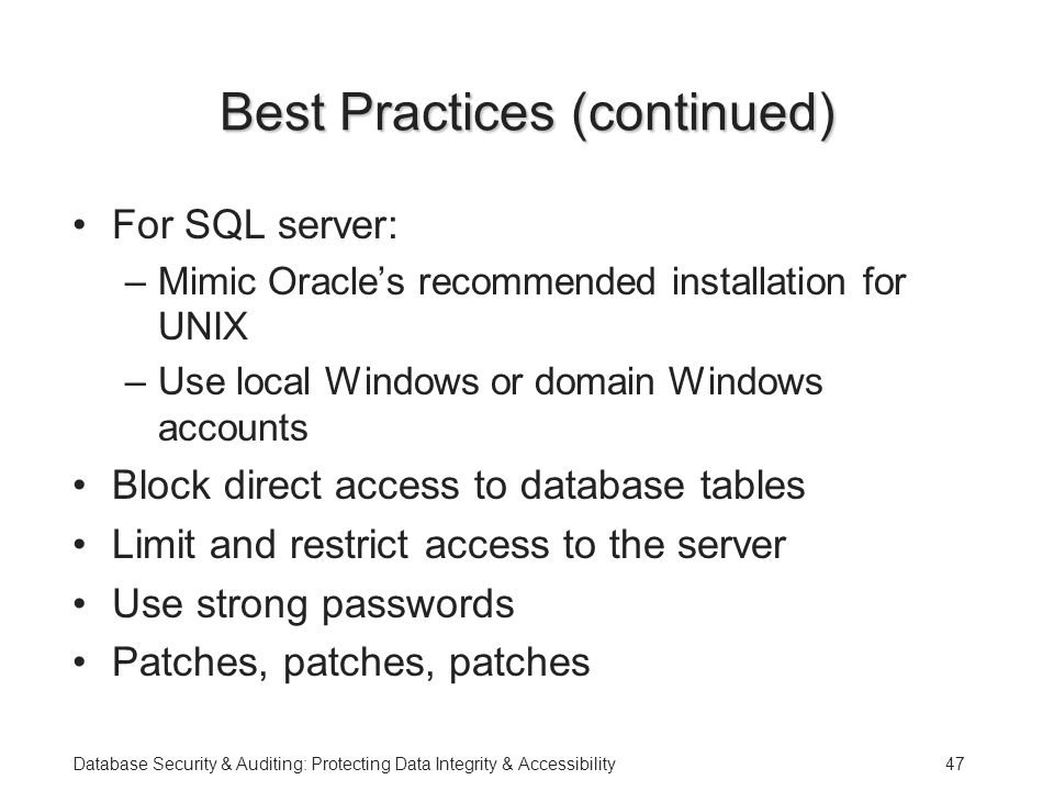 Database Security & Auditing: Protecting Data Integrity & Accessibility47 Best Practices (continued) For SQL server: –Mimic Oracle's recommended installation for UNIX –Use local Windows or domain Windows accounts Block direct access to database tables Limit and restrict access to the server Use strong passwords Patches, patches, patches