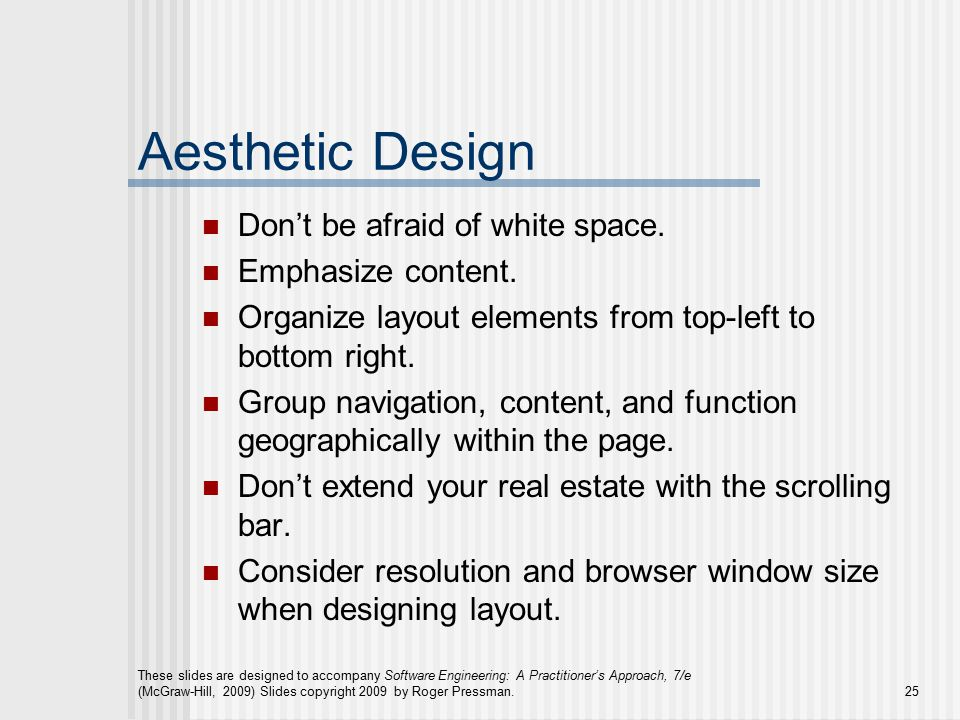 These slides are designed to accompany Software Engineering: A Practitioner's Approach, 7/e (McGraw-Hill, 2009) Slides copyright 2009 by Roger Pressman.25 Aesthetic Design Don't be afraid of white space.