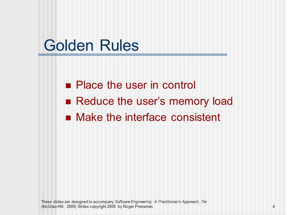These slides are designed to accompany Software Engineering: A Practitioner's Approach, 7/e (McGraw-Hill, 2009) Slides copyright 2009 by Roger Pressman.4 Golden Rules Place the user in control Reduce the user's memory load Make the interface consistent