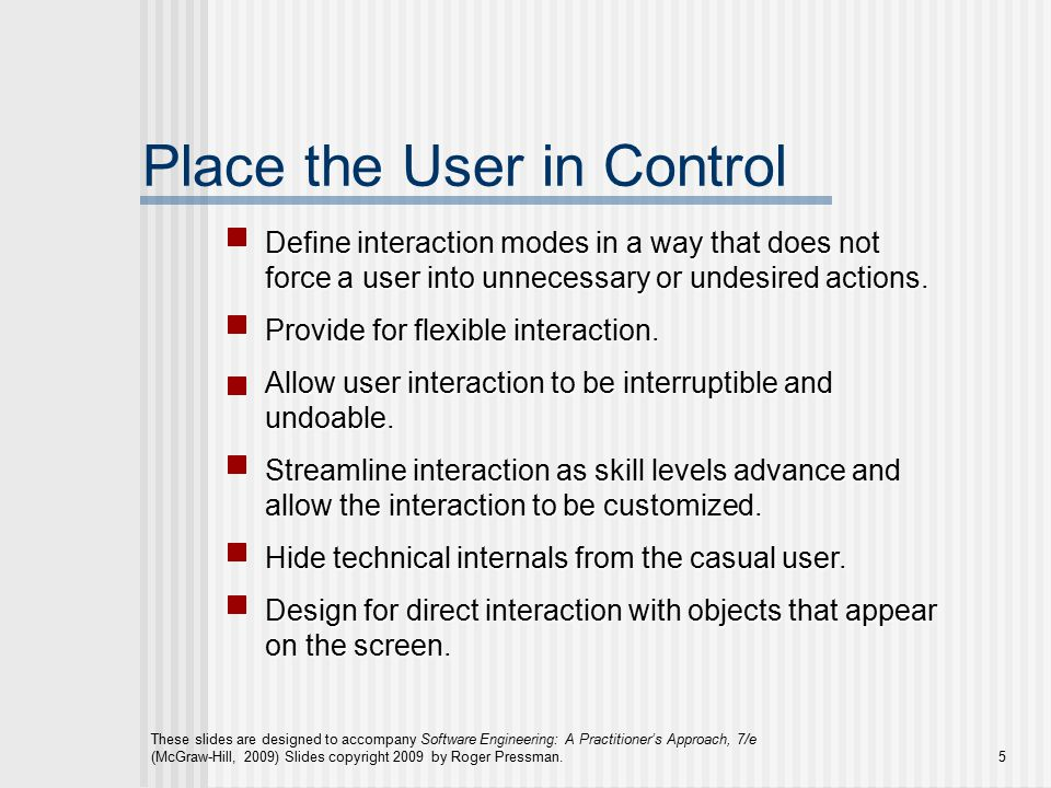 These slides are designed to accompany Software Engineering: A Practitioner's Approach, 7/e (McGraw-Hill, 2009) Slides copyright 2009 by Roger Pressman.5 Place the User in Control Define interaction modes in a way that does not force a user into unnecessary or undesired actions.