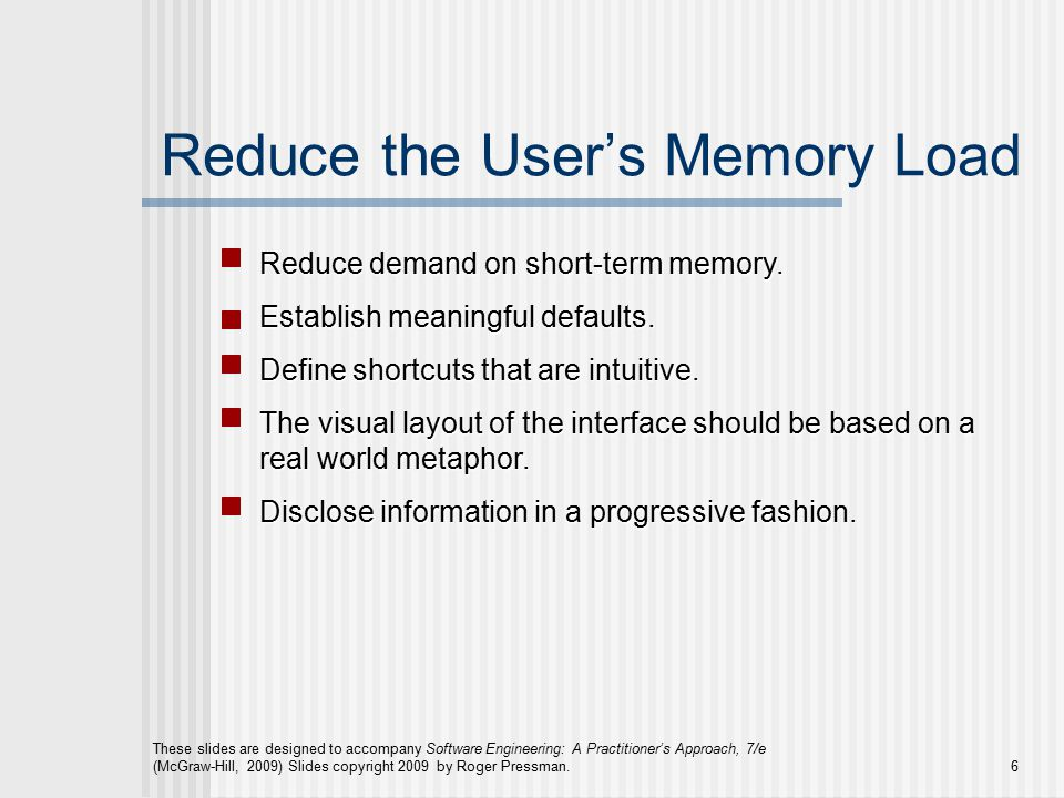 These slides are designed to accompany Software Engineering: A Practitioner's Approach, 7/e (McGraw-Hill, 2009) Slides copyright 2009 by Roger Pressman.6 Reduce the User's Memory Load Reduce demand on short-term memory.