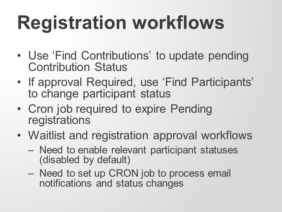 Registration workflows Use 'Find Contributions' to update pending Contribution Status If approval Required, use 'Find Participants' to change participant status Cron job required to expire Pending registrations Waitlist and registration approval workflows –Need to enable relevant participant statuses (disabled by default) –Need to set up CRON job to process email notifications and status changes