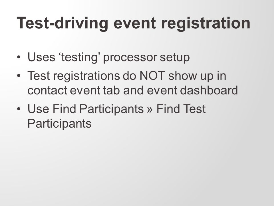 Test-driving event registration Uses 'testing' processor setup Test registrations do NOT show up in contact event tab and event dashboard Use Find Participants » Find Test Participants