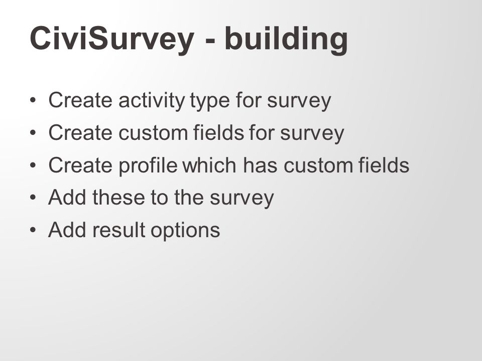 CiviSurvey - building Create activity type for survey Create custom fields for survey Create profile which has custom fields Add these to the survey Add result options
